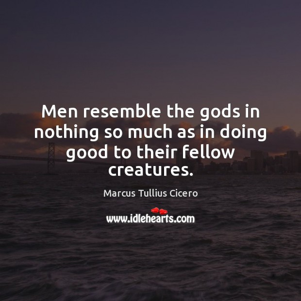 Image, Benevolence, Creatures, Doing, Doing Good, Fellow, Fellow Creatures, Fellows, Gods, Good, Men, Much, Nothing, Resemble, Their