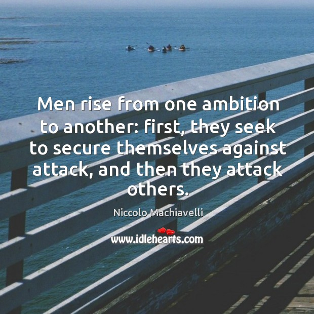 Image, Men rise from one ambition to another: first, they seek to secure themselves against attack, and then they attack others.