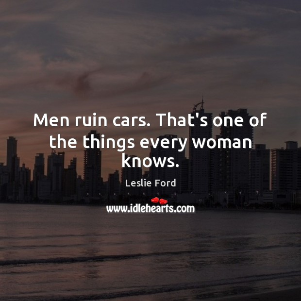 Image, Men ruin cars. That's one of the things every woman knows.