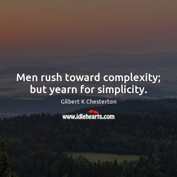 Men rush toward complexity; but yearn for simplicity. Image