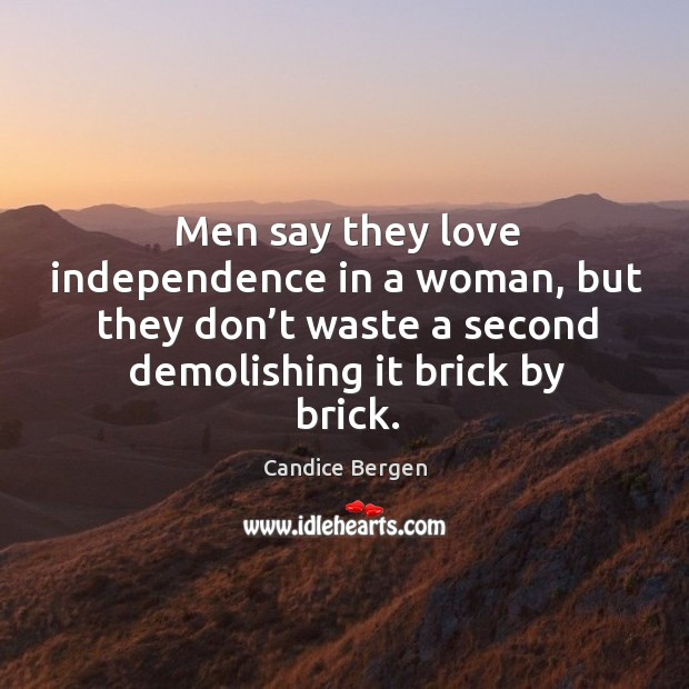 Image, Men say they love independence in a woman, but they don't waste a second demolishing it brick by brick.
