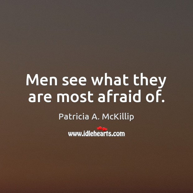 Men see what they are most afraid of. Patricia A. McKillip Picture Quote