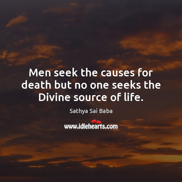 Men seek the causes for death but no one seeks the Divine source of life. Sathya Sai Baba Picture Quote