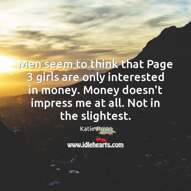 Men seem to think that Page 3 girls are only interested in money. Katie Price Picture Quote