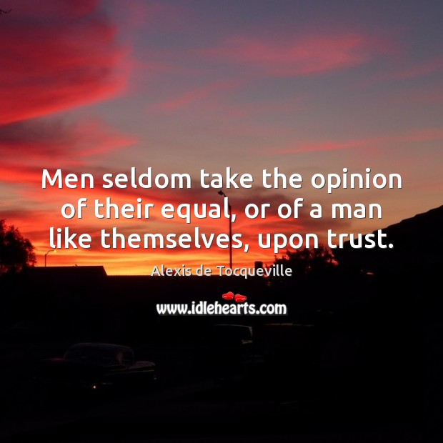 Men seldom take the opinion of their equal, or of a man like themselves, upon trust. Image