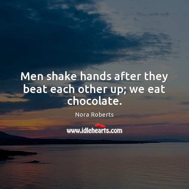 Men shake hands after they beat each other up; we eat chocolate. Image