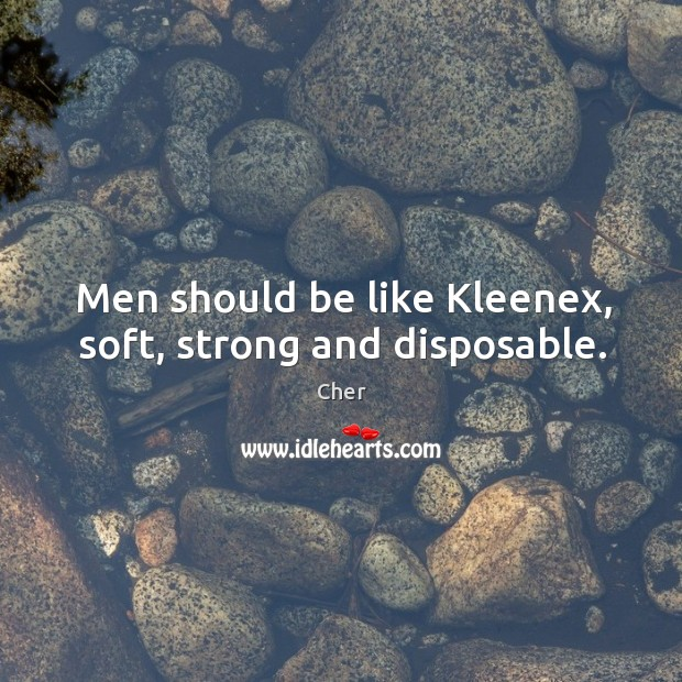 Men should be like kleenex, soft, strong and disposable. Image