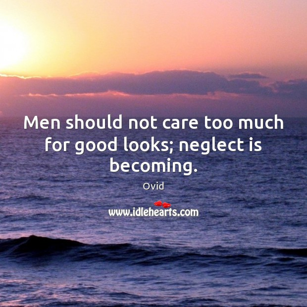 Image, Men should not care too much for good looks; neglect is becoming.
