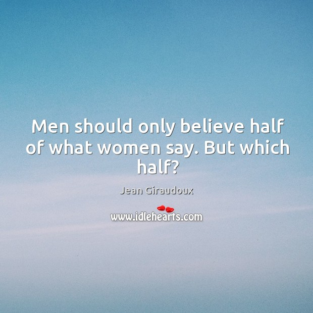 Men should only believe half of what women say. But which half? Jean Giraudoux Picture Quote