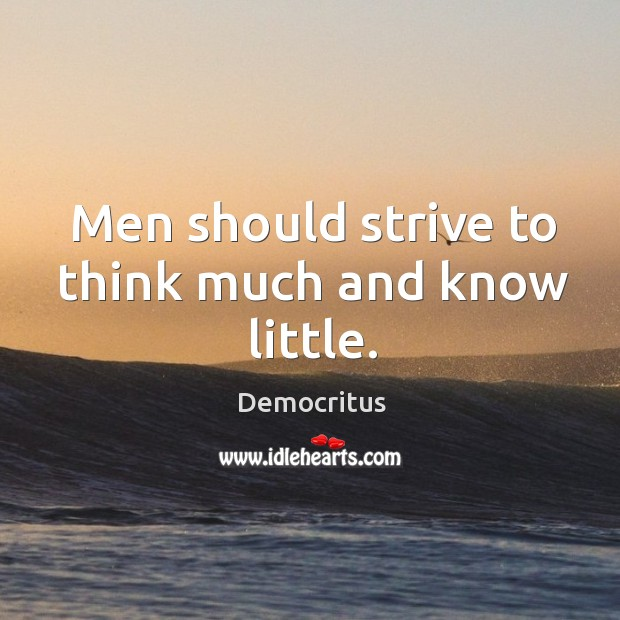 Men should strive to think much and know little. Image
