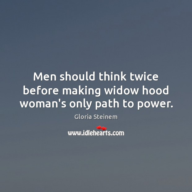 Men should think twice before making widow hood woman's only path to power. Gloria Steinem Picture Quote