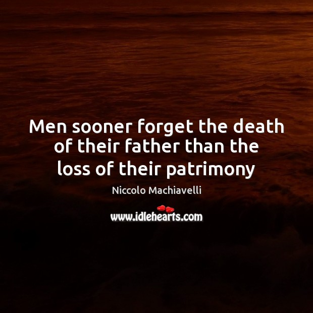 Men sooner forget the death of their father than the loss of their patrimony Niccolo Machiavelli Picture Quote