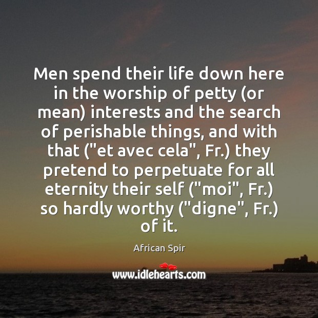 Men spend their life down here in the worship of petty (or African Spir Picture Quote