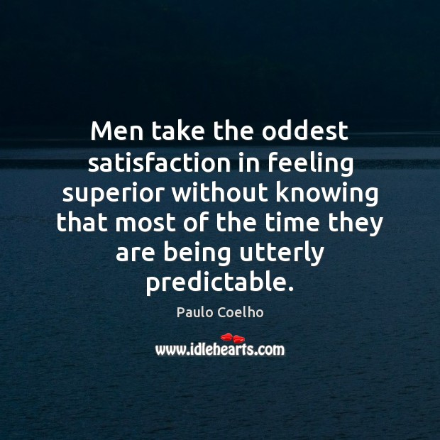 Men take the oddest satisfaction in feeling superior without knowing that most Image