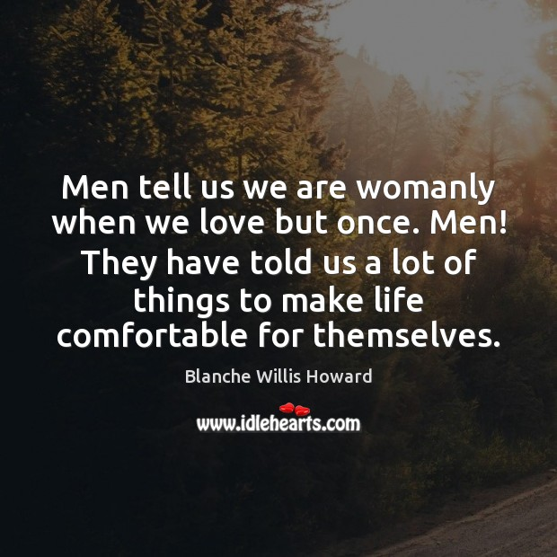 Image, Men tell us we are womanly when we love but once. Men!