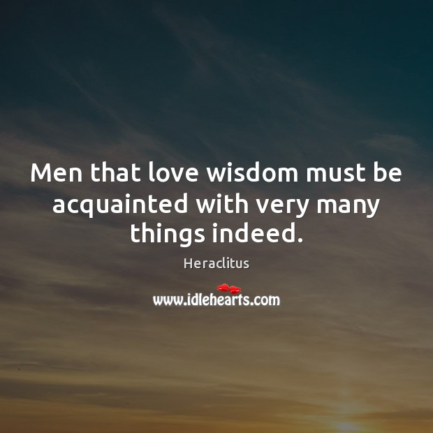 Men that love wisdom must be acquainted with very many things indeed. Heraclitus Picture Quote