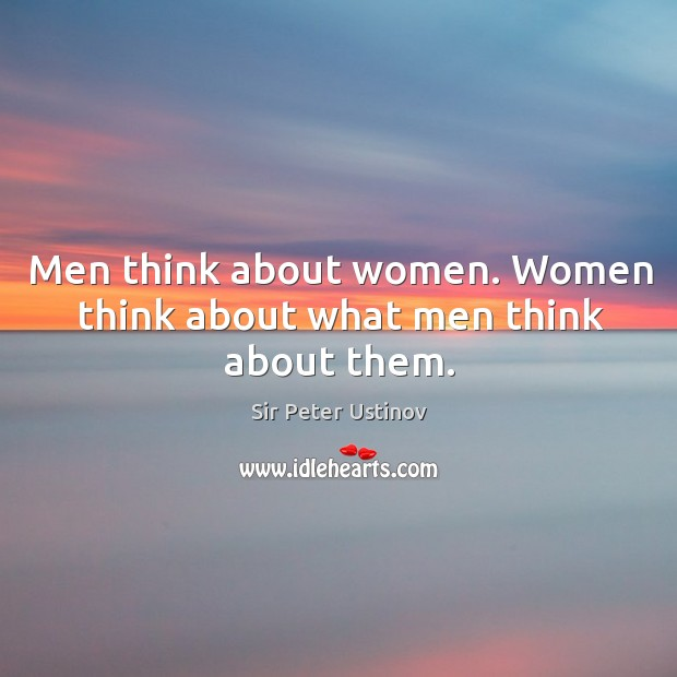 Men think about women. Women think about what men think about them. Sir Peter Ustinov Picture Quote