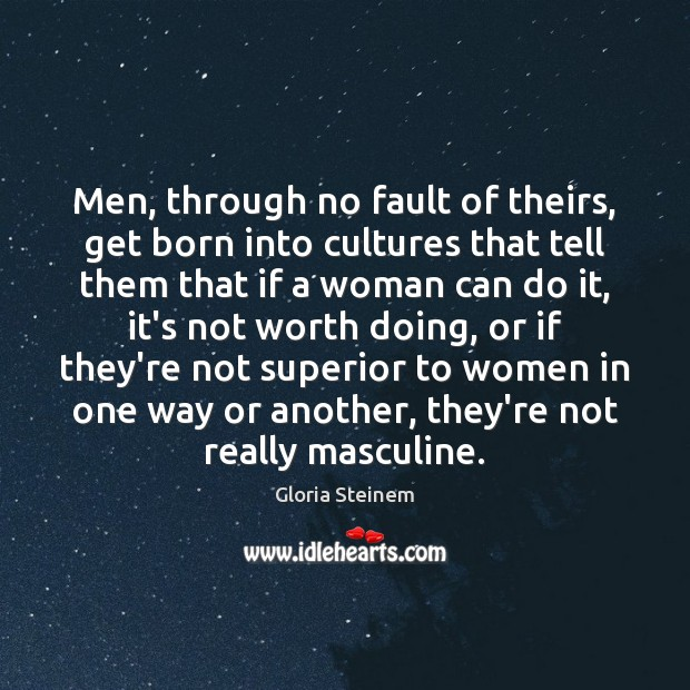Men, through no fault of theirs, get born into cultures that tell Image