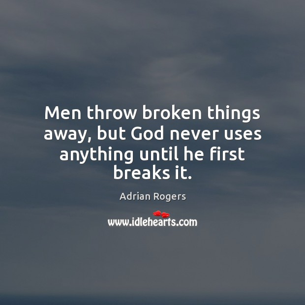 Men throw broken things away, but God never uses anything until he first breaks it. Adrian Rogers Picture Quote