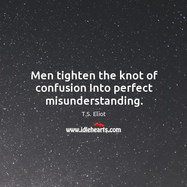 Image, Men tighten the knot of confusion Into perfect misunderstanding.