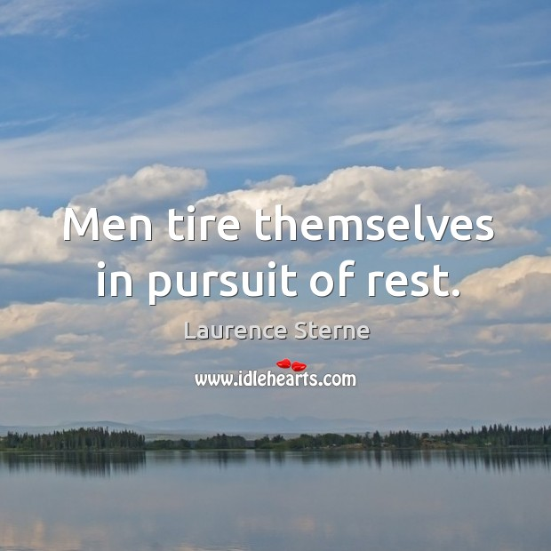 Men tire themselves in pursuit of rest. Image