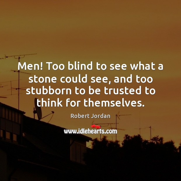 Men! Too blind to see what a stone could see, and too Image