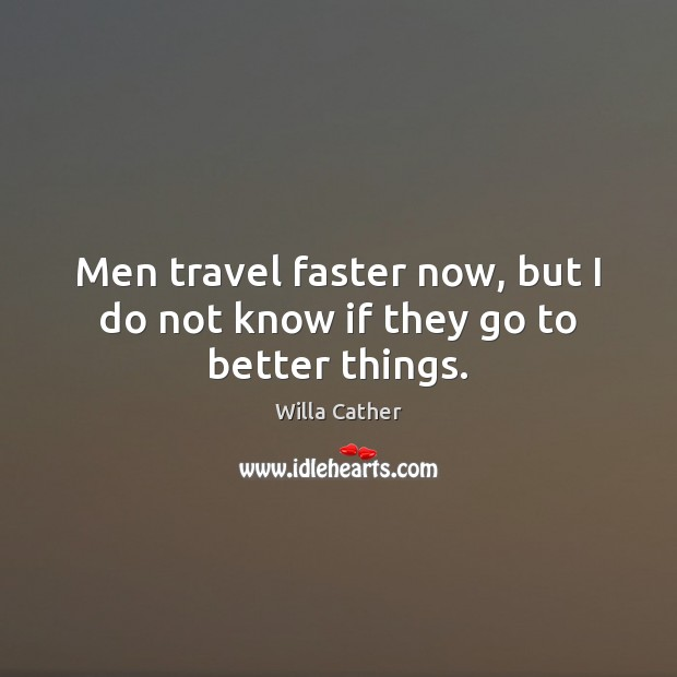 Men travel faster now, but I do not know if they go to better things. Image