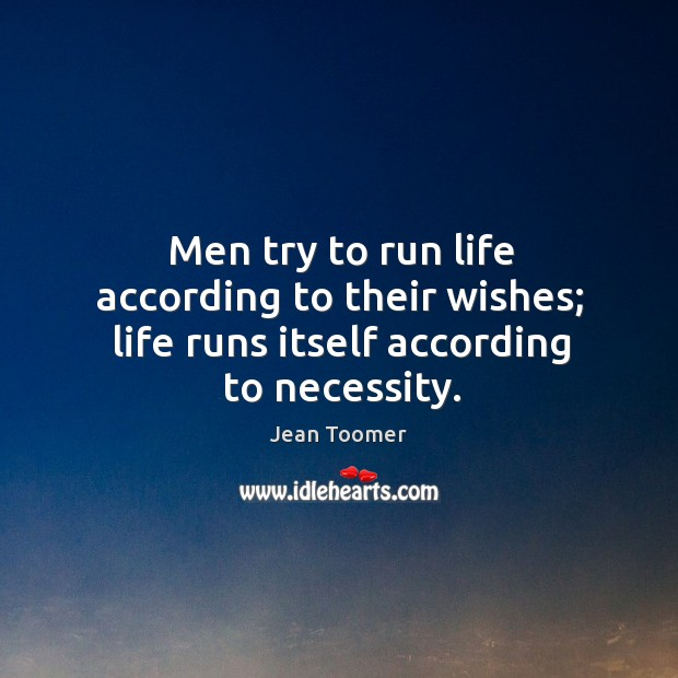 Men try to run life according to their wishes; life runs itself according to necessity. Jean Toomer Picture Quote