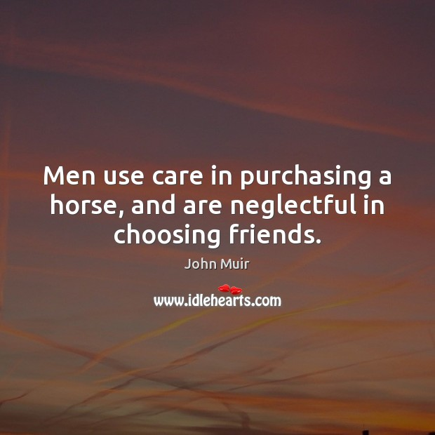 Men use care in purchasing a horse, and are neglectful in choosing friends. John Muir Picture Quote