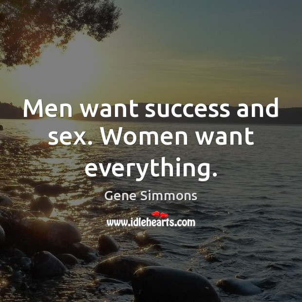 Men want success and sex. Women want everything. Gene Simmons Picture Quote
