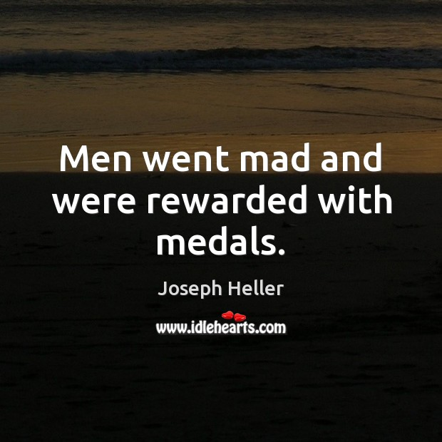 Men went mad and were rewarded with medals. Joseph Heller Picture Quote