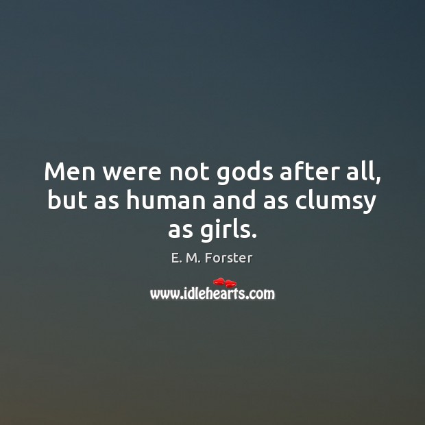 Men were not Gods after all, but as human and as clumsy as girls. E. M. Forster Picture Quote