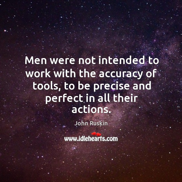 Image, Men were not intended to work with the accuracy of tools, to