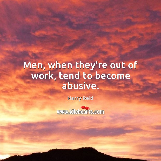 Image, Men, when they're out of work, tend to become abusive.