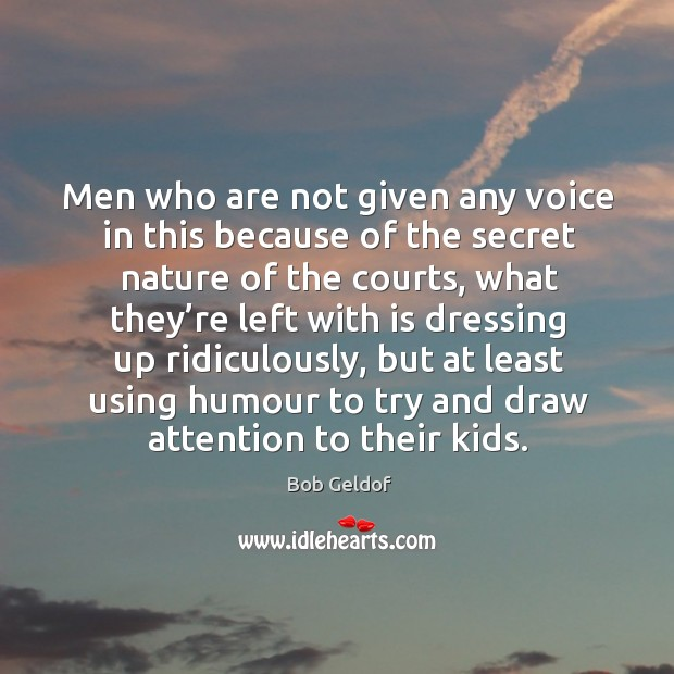 Men who are not given any voice in this because of the secret nature of the courts Bob Geldof Picture Quote