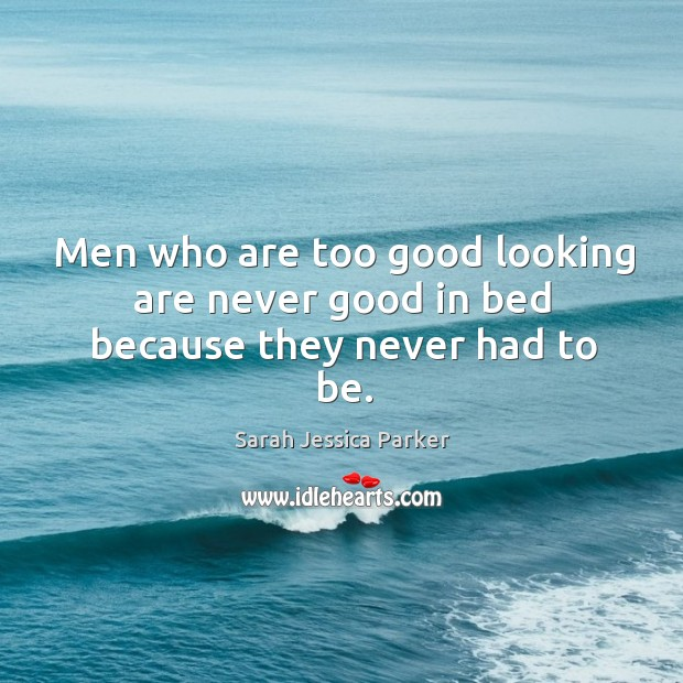 Men who are too good looking are never good in bed because they never had to be. Image