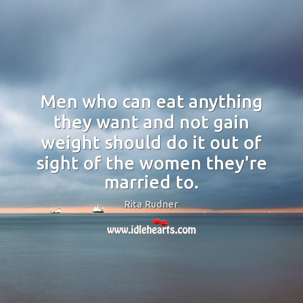 Rita Rudner Picture Quote image saying: Men who can eat anything they want and not gain weight should