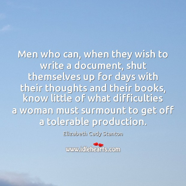 Men who can, when they wish to write a document, shut themselves Elizabeth Cady Stanton Picture Quote