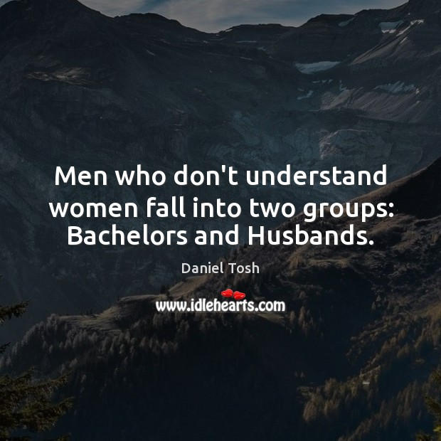 Image, Men who don't understand women fall into two groups: Bachelors and Husbands.