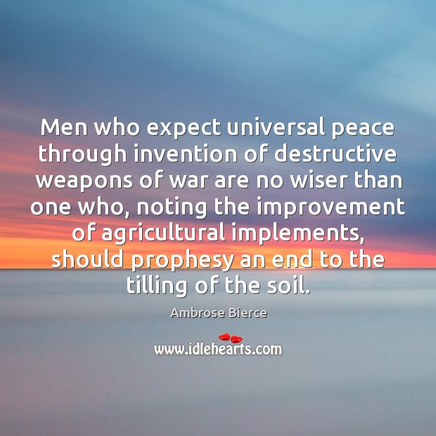 Men who expect universal peace through invention of destructive weapons of war Ambrose Bierce Picture Quote