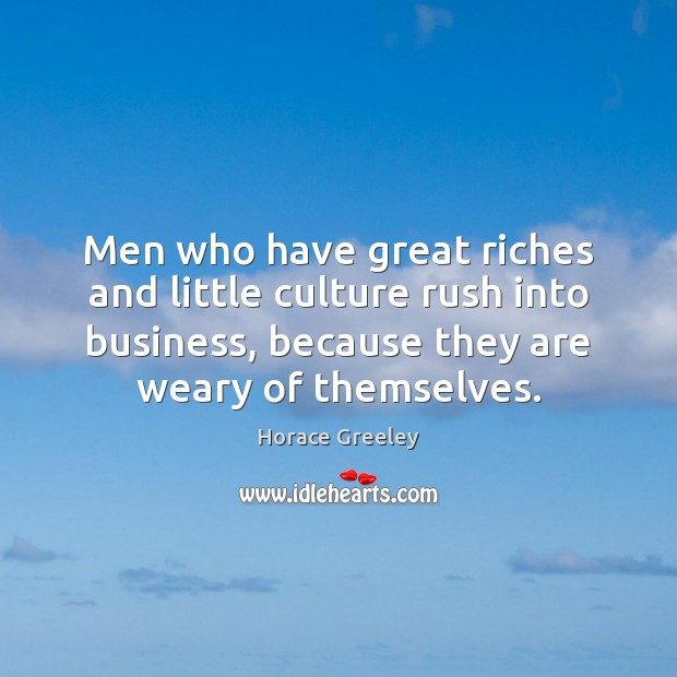 Image, Men who have great riches and little culture rush into business, because