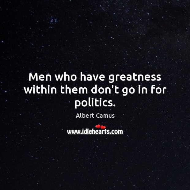 Image, Men who have greatness within them don't go in for politics.