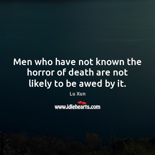 Image, Men who have not known the horror of death are not likely to be awed by it.
