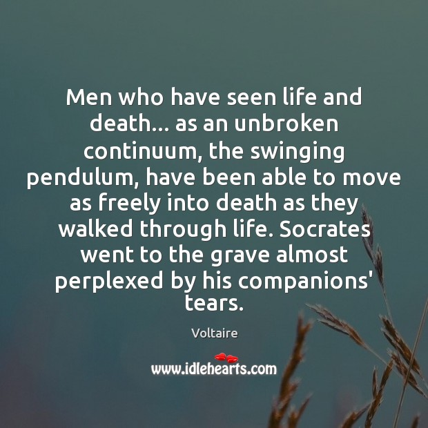 Men who have seen life and death… as an unbroken continuum, the Voltaire Picture Quote