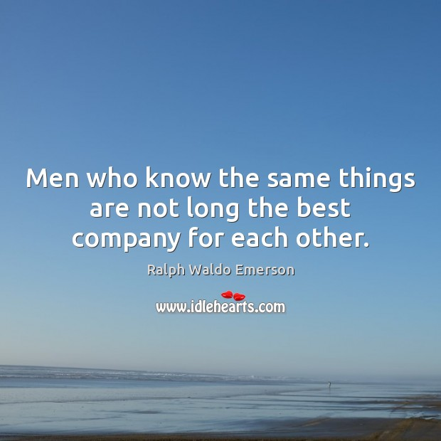 Image, Men who know the same things are not long the best company for each other.