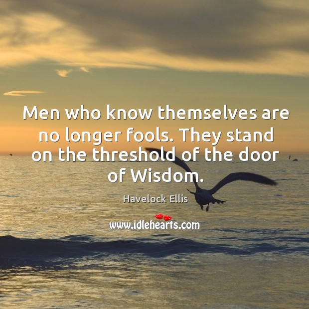 Men who know themselves are no longer fools. They stand on the threshold of the door of wisdom. Havelock Ellis Picture Quote