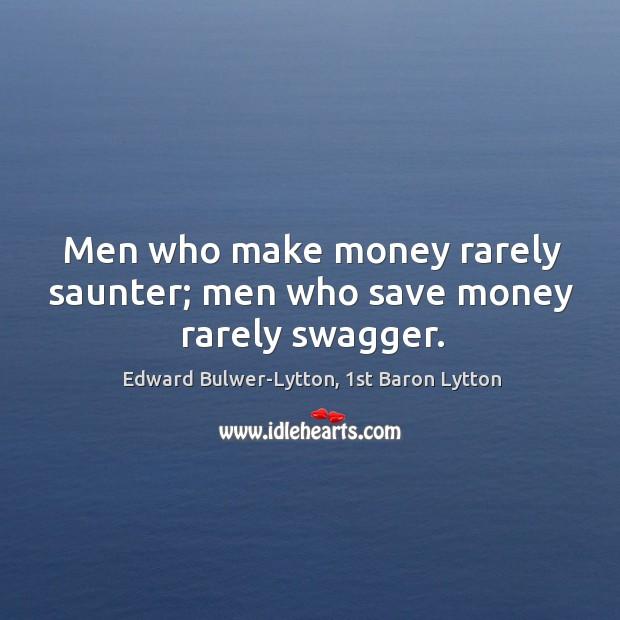 Men who make money rarely saunter; men who save money rarely swagger. Image