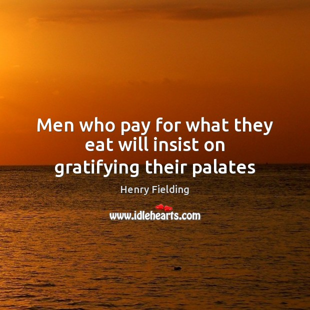 Men who pay for what they eat will insist on gratifying their palates Henry Fielding Picture Quote