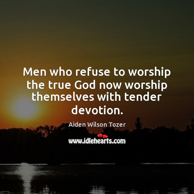 Men who refuse to worship the true God now worship themselves with tender devotion. Image