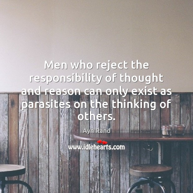 Men who reject the responsibility of thought and reason can only exist Ayn Rand Picture Quote